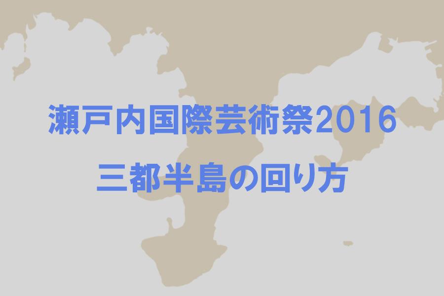 瀬戸内国際芸術祭2016 小豆島・三都半島の回り方
